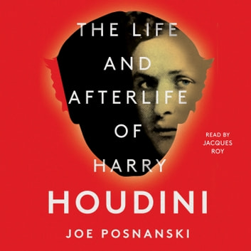 The Life and Afterlife of Harry Houdini luisterboek by Joe Posnanski