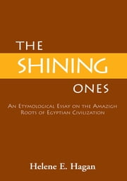 ''The Shining Ones'' - An Etymological Essay on the Amazigh Roots of Egyptian Civilization ebook by Helene E. Hagan