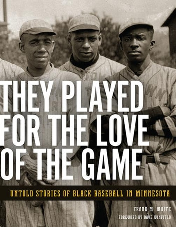 They Played for the Love of the Game - Untold Stories of Black Baseball in Minnesota ebook by Frank  M. White