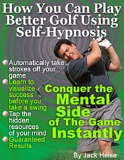 How You Can Play Better Golf Using Self-Hypnosis ebook by Heise, Jack