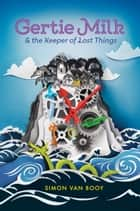 Gertie Milk and the Keeper of Lost Things ebook by Simon Van Booy