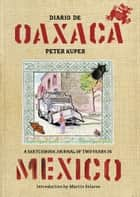 Diario De Oaxaca - A Sketchbook Journal of Two Years in Mexico ebook by Peter Kuper, Martin Solares
