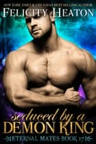 Seduced by a Demon King (Eternal Mates Romance Series Book 17) ebook by Felicity Heaton