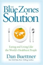 The Blue Zones Solution - Eating and Living Like the World's Healthiest People ebook by Dan Buettner