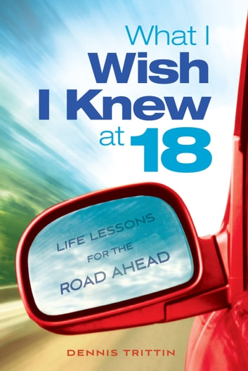 What I Wish I Knew at 18 - Life Lessons for the Road Ahead ebook by Dennis Trittin