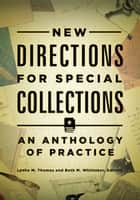 New Directions for Special Collections: An Anthology of Practice - An Anthology of Practice ebook by Lynne M. Thomas, Beth M. Whittaker