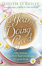 A Year of Doing Good - One Woman, One New Year's Resolution, 365 Good Deeds ebook by Judith O'Reilly