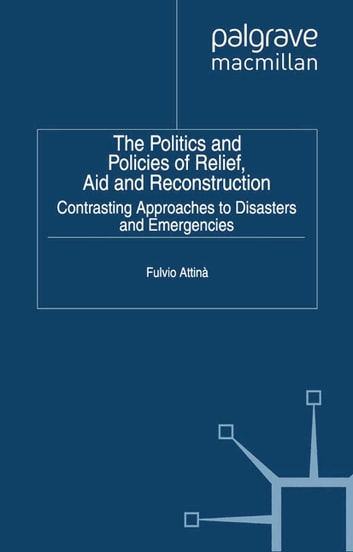 The Politics and Policies of Relief, Aid and Reconstruction - Contrasting approaches to disasters and emergencies ebook by Fulvio Attina