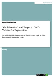 'On Toleration' and 'Prayer to God' - Voltaire: An Exploration - An analysis of Voltaire's use of rhetoric and logic in this famous and important essay ebook by David Wheeler