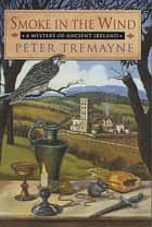 Smoke in the Wind - A Mystery of Ancient Ireland ebook by Peter Tremayne