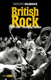 British Rock. 1965-1968 : Swinging London - British Rock, T2 ebook by Christophe Delbrouck
