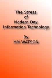 The Stress of Modern Day Information Technology ebook by MM Watson