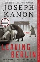 Leaving Berlin - A Novel ebook by Joseph Kanon