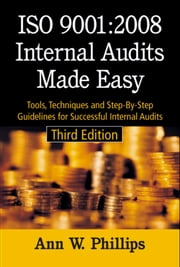 ISO 9001:2008 Internal Audits Made Easy - Tools, Techniques, and Step-By-Step Guidelines for Successful Internal Audits, Third Edition ebook by Ann W. Phillips