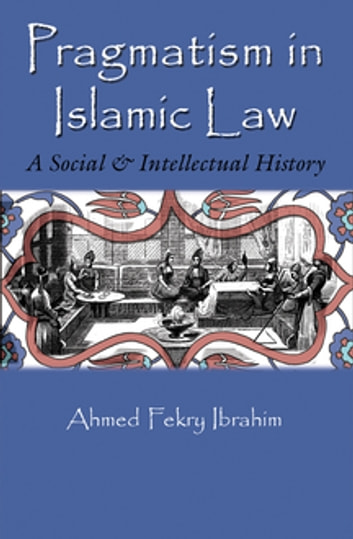 Pragmatism in Islamic Law - A Social and Intellectual History ebook by Ahmed Fekry Ibrahim