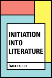 Initiation into Literature ebook by Émile Faguet