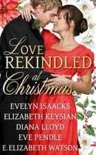 Love Rekindled at Christmas ebook by Evelyn Isaacks, Elizabeth Keysian, Diana Lloyd, Eve Pendle, E. Elizabeth Watson