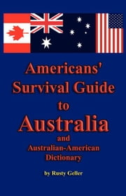 Americans' Survival Guide to Australia and Australian-American Dictionary ebook by Geller, Rusty