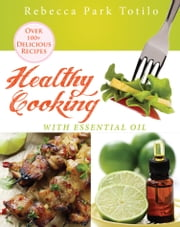 Healthy Cooking With Essential Oil ebook by Rebecca Park Totilo
