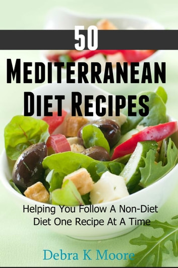 50 Mediterranean Diet Recipes - Helping You Follow A Non-Diet Diet One Recipe At A Time ebook by Debra K. Moore
