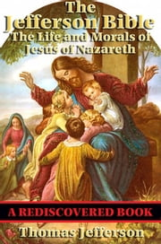 The Jefferson Bible (Rediscovered Books) - The Life and Morals of Jesus of Nazareth ebook by Thomas Jefferson