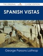 Spanish Vistas - The Original Classic Edition ebook by George Parsons Lathrop