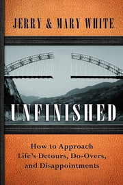 Unfinished - How to Approach Life's Detours, Do-Overs, and Disappointments ebook by Jerry White,Mary White