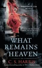 What Remains of Heaven - A Sebastian St. Cyr Mystery ebook by C. S. Harris