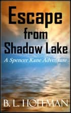 Escape From Shadow Lake: A Spencer Kane Adventure REVISED Edition ebook by B L Hoffman