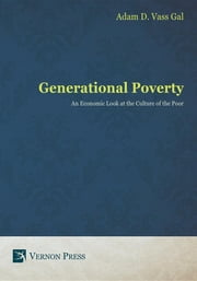 Generational Poverty - An Economic Look at the Culture of the Poor ebook by Adam  D. Vass Gal
