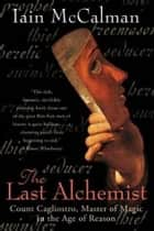 The Last Alchemist - Count Cagliostro, Master of Magic in the Age of Reason ebook by Iain McCalman