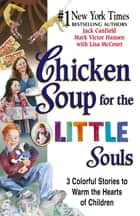 Chicken Soup for the Little Souls - 3 Colorful Stories to Warm the Hearts of Children ebook by Jack Canfield, Mark Victor Hansen