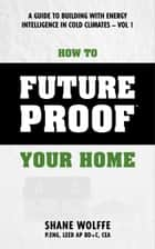 How to Future Proof Your Home: A Guide to Building with Energy Intelligence in Cold Climates ebook by Shane Wolffe
