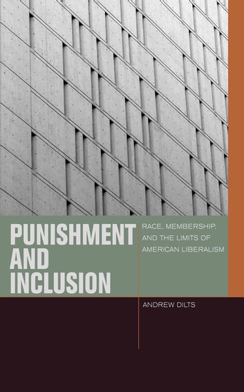 Punishment and Inclusion - Race, Membership, and the Limits of American Liberalism ebook by Andrew Dilts
