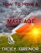 How To Have a Perfect Marriage ebook by Dicey Grenor