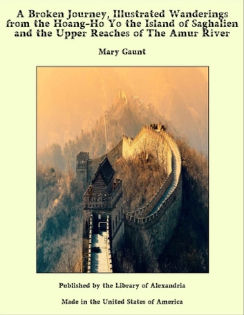 A Broken Journey, Illustrated Wanderings from the Hoang-Ho Yo the Island of Saghalien and the Upper Reaches of The Amur River ebook by Mary Gaunt