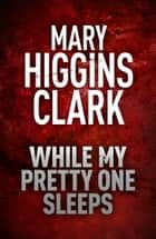 While My Pretty One Sleeps ebook by Mary Higgins Clark