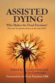 Assisted Dying - Who Makes the Final Decision ebook by Jo Cartwright,Terry Pratchett,Lesley Mary Close