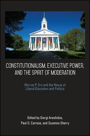 Constitutionalism, Executive Power, and the Spirit of Moderation - Murray P. Dry and the Nexus of Liberal Education and Politics ebook by Giorgi Areshidze, Paul O. Carrese, Suzanna Sherry