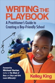 Writing the Playbook - A Practitioner's Guide to Creating a Boy-Friendly School ebook by Ms. Kelley E. King