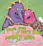 I Love You More Than Moldy Ham ebook by Carey F. Armstrong-Ellis