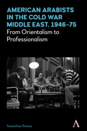American Arabists in the Cold War Middle East, 1946–75 - From Orientalism to Professionalism ebook by Teresa Fava Thomas