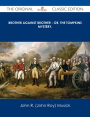 Brother Against Brother - or, The Tompkins Mystery. - The Original Classic Edition ebook by John R. (John Roy) Musick