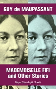 Mademoiselle Fifi and Other Stories - Bilingual Edition (English / French): An Adventure in Paris, Boule de Suif, Rust, Marroca, The Log, The Relic, Words of Love, Christmas Eve, Two Friends, Am I Insane?... ebook by Guy  de Maupassant