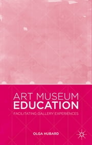 Art Museum Education - Facilitating Gallery Experiences ebook by Olga Hubard