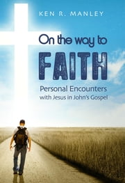On the Way to Faith - Personal Encounters with Jesus in John's Gospel ebook by Ken Manley
