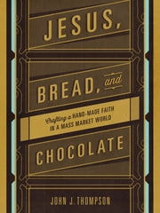 Jesus, Bread, and Chocolate - Crafting a Handmade Faith in a Mass-Market World ebook by John J. Thompson