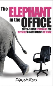 The Elephant in the Office - Super-Simple Strategies for Difficult Conversations at Work ebook by Diane A. Ross, Kathryn Calhoun, Nelson Dewey