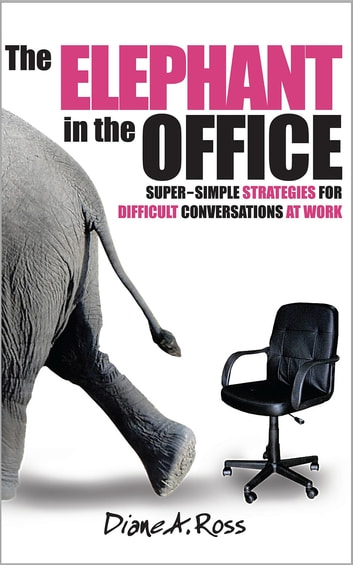 The Elephant in the Office - Super-Simple Strategies for Difficult Conversations at Work ebook by Diane A. Ross