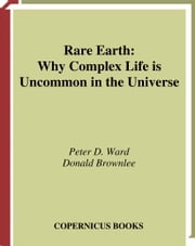 Rare Earth - Why Complex Life is Uncommon in the Universe ebook by Peter D. Ward,Donald Brownlee